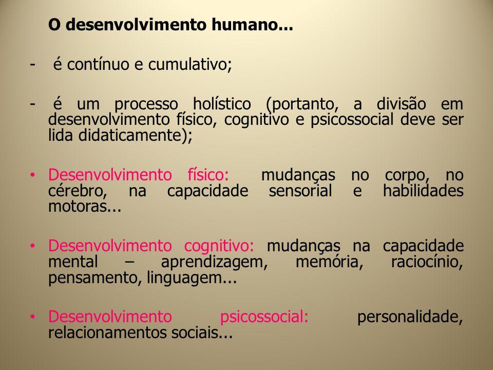 O desenvolvimento humano... - é contínuo e cumulativo; - é um processo holístico (portanto, a divisão em desenvolvimento físico, cognitivo e psicossoc