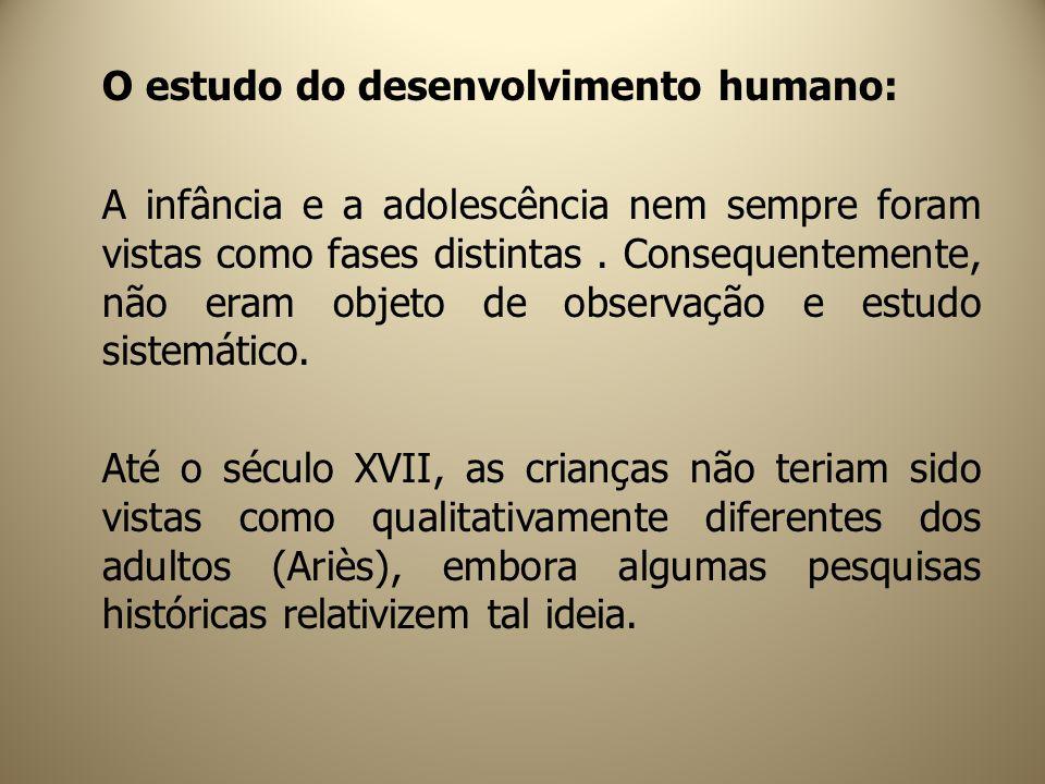 O estudo do desenvolvimento humano: A infância e a adolescência nem sempre foram vistas como fases distintas. Consequentemente, não eram objeto de obs