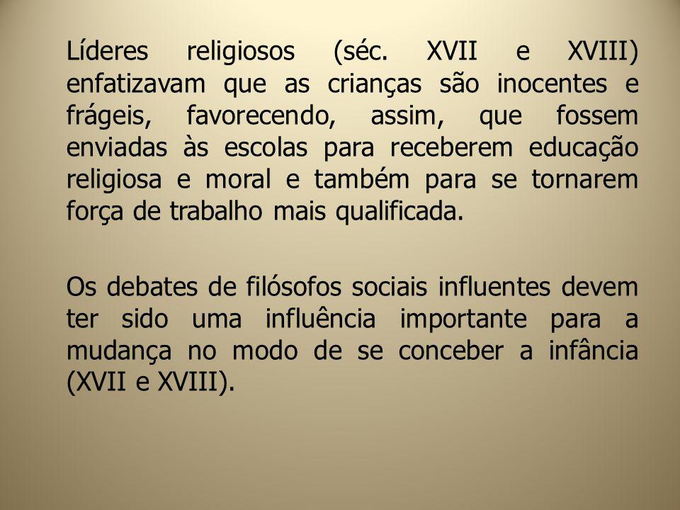 Líderes religiosos (séc. XVII e XVIII) enfatizavam que as crianças são inocentes e frágeis, favorecendo, assim, que fossem enviadas às escolas para re