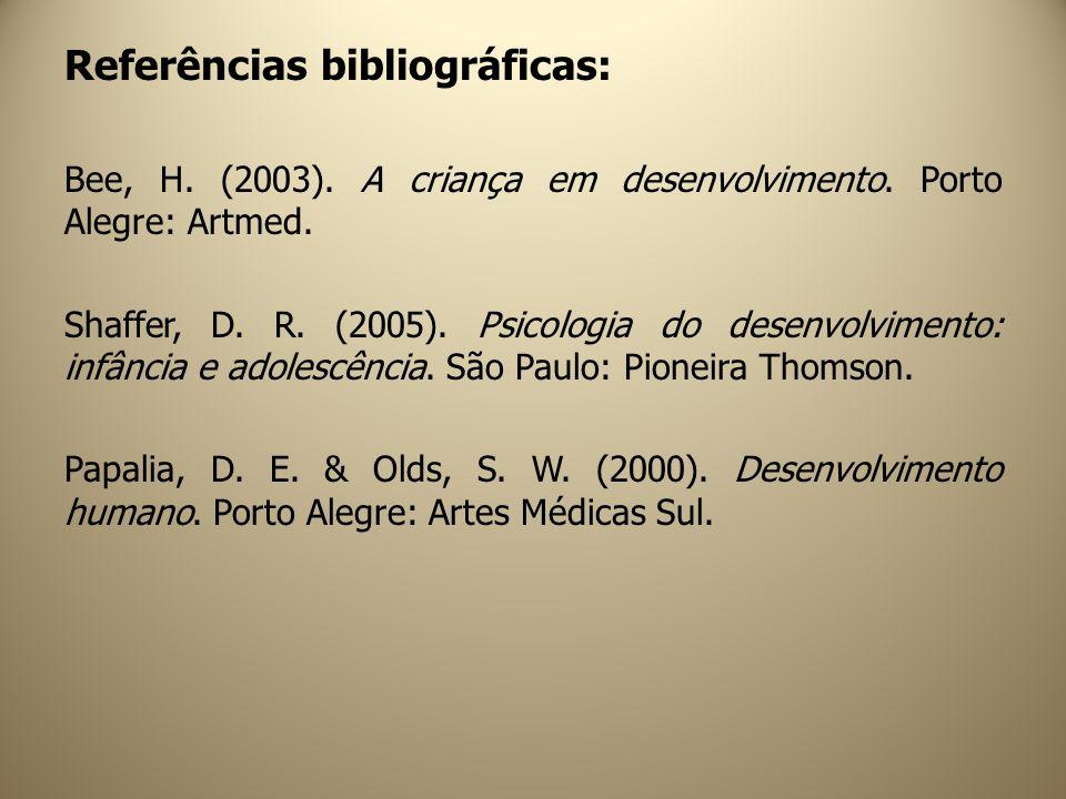 Referências bibliográficas: Bee, H. (2003). A criança em desenvolvimento. Porto Alegre: Artmed. Shaffer, D. R. (2005). Psicologia do desenvolvimento: