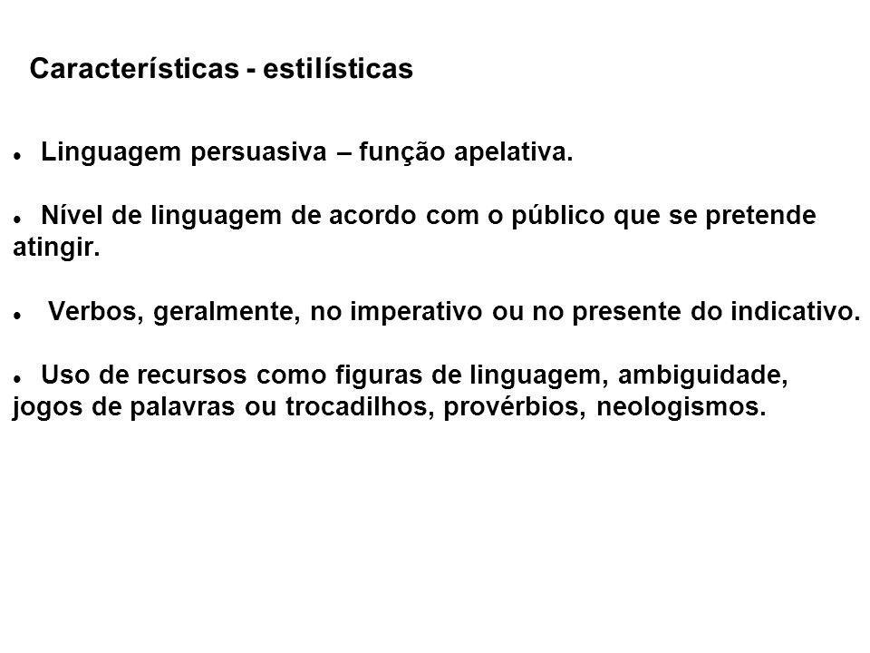 Características - estilísticas Linguagem persuasiva – função apelativa. Nível de linguagem de acordo com o público que se pretende atingir. Verbos, ge