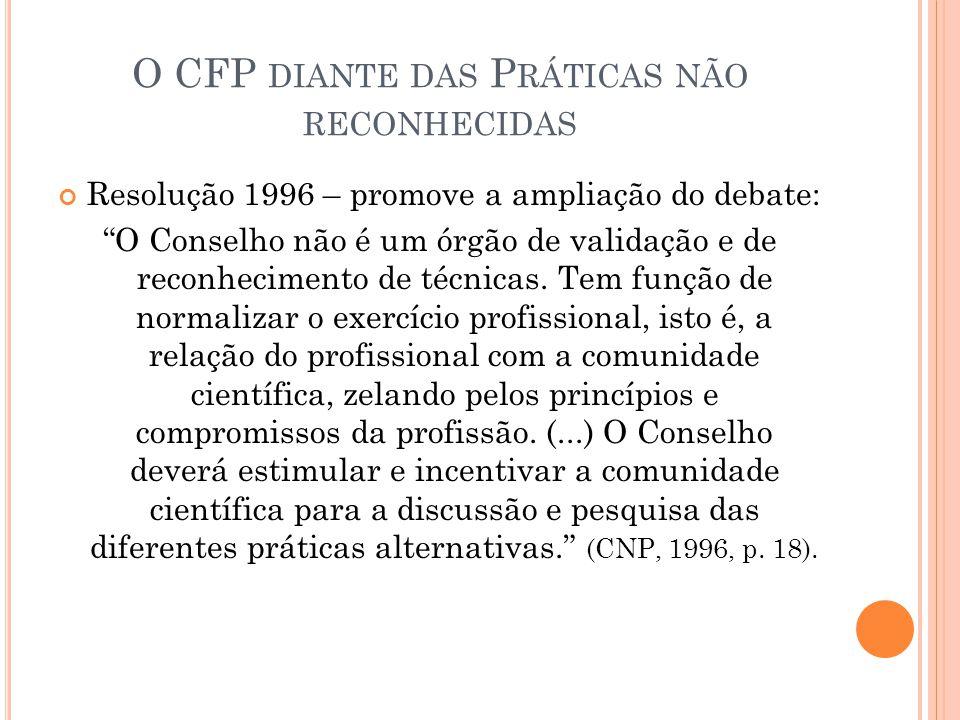 O CFP DIANTE DAS P RÁTICAS NÃO RECONHECIDAS Resolução 1996 – promove a ampliação do debate: O Conselho não é um órgão de validação e de reconhecimento
