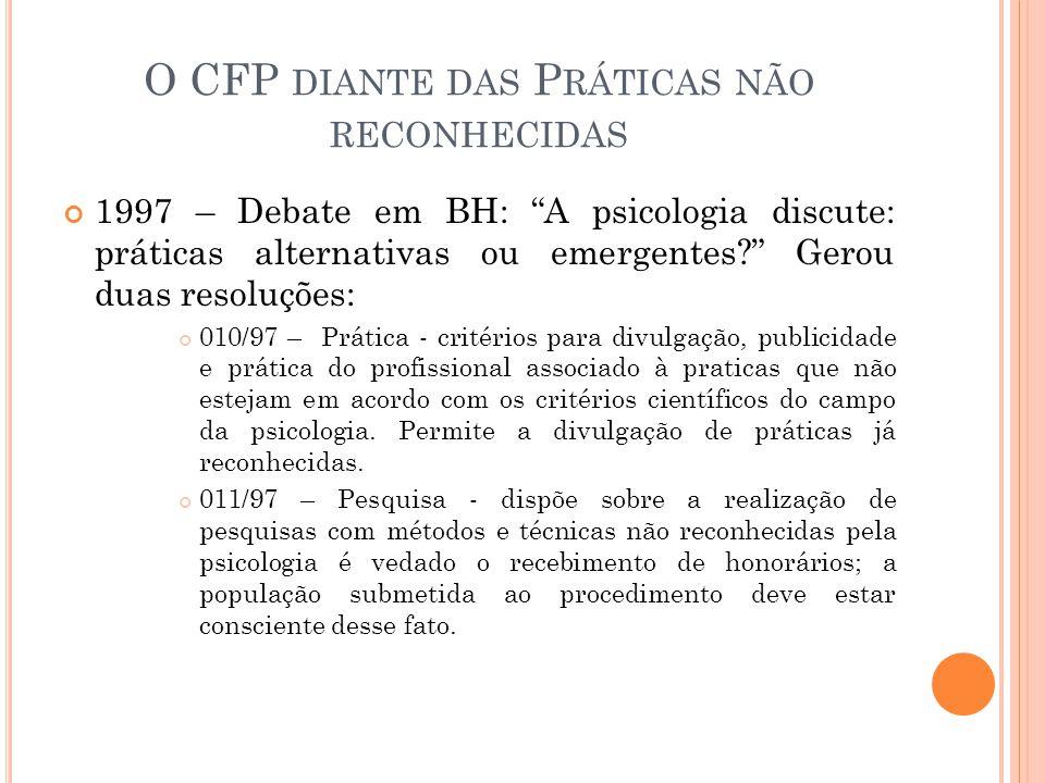 O CFP DIANTE DAS P RÁTICAS NÃO RECONHECIDAS 1997 – Debate em BH: A psicologia discute: práticas alternativas ou emergentes? Gerou duas resoluções: 010