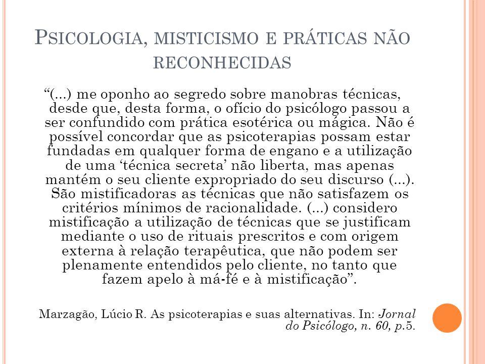 P SICOLOGIA, MISTICISMO E PRÁTICAS NÃO RECONHECIDAS (...) me oponho ao segredo sobre manobras técnicas, desde que, desta forma, o ofício do psicólogo