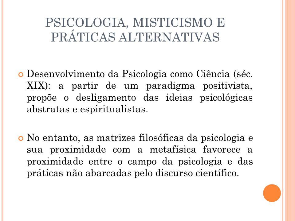 PSICOLOGIA, MISTICISMO E PRÁTICAS ALTERNATIVAS Desenvolvimento da Psicologia como Ciência (séc. XIX): a partir de um paradigma positivista, propõe o d