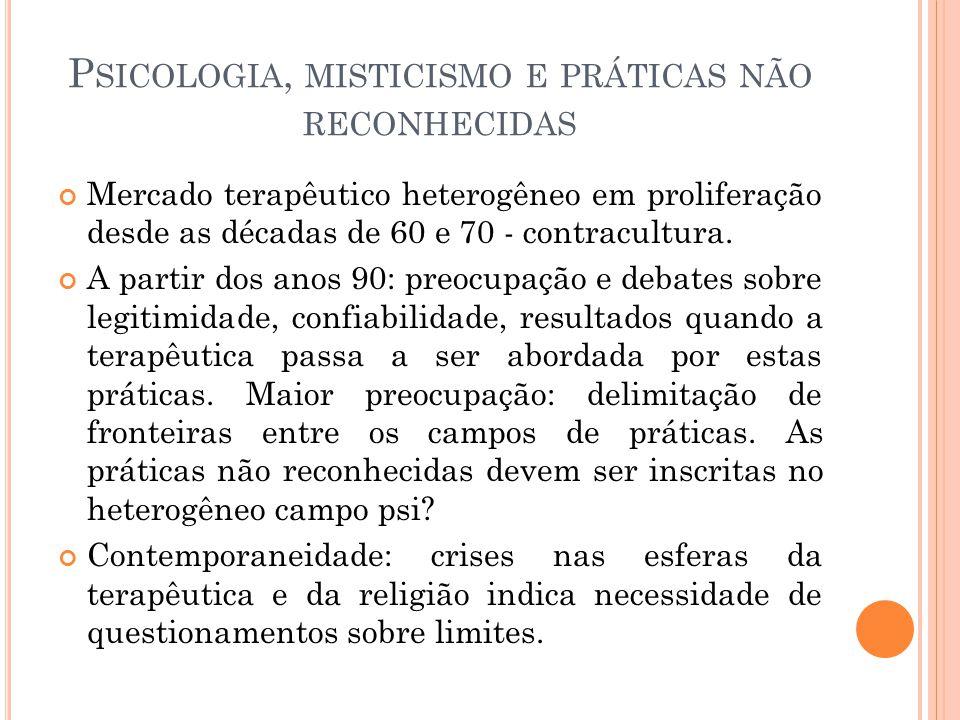 P SICOLOGIA, MISTICISMO E PRÁTICAS NÃO RECONHECIDAS Mercado terapêutico heterogêneo em proliferação desde as décadas de 60 e 70 - contracultura. A par