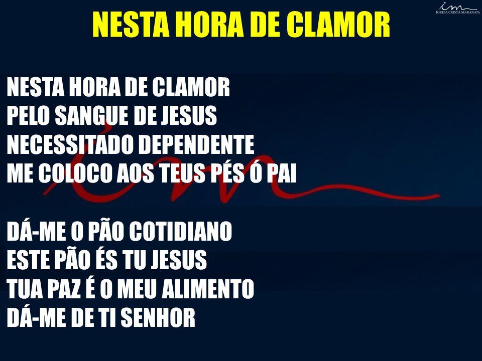 NESTA HORA DE CLAMOR PELO SANGUE DE JESUS NECESSITADO DEPENDENTE ME COLOCO AOS TEUS PÉS Ó PAI DÁ-ME O PÃO COTIDIANO ESTE PÃO ÉS TU JESUS TUA PAZ É O M
