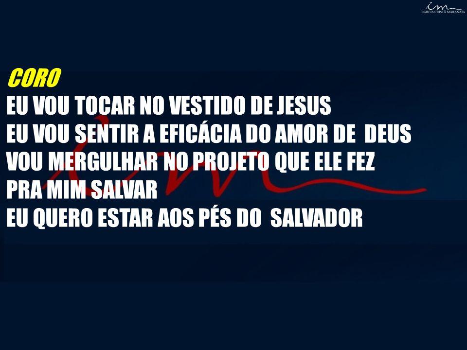 CORO EU VOU TOCAR NO VESTIDO DE JESUS EU VOU SENTIR A EFICÁCIA DO AMOR DE DEUS VOU MERGULHAR NO PROJETO QUE ELE FEZ PRA MIM SALVAR EU QUERO ESTAR AOS