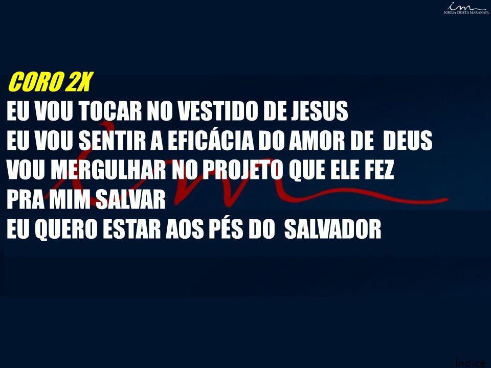 CORO 2X EU VOU TOCAR NO VESTIDO DE JESUS EU VOU SENTIR A EFICÁCIA DO AMOR DE DEUS VOU MERGULHAR NO PROJETO QUE ELE FEZ PRA MIM SALVAR EU QUERO ESTAR A