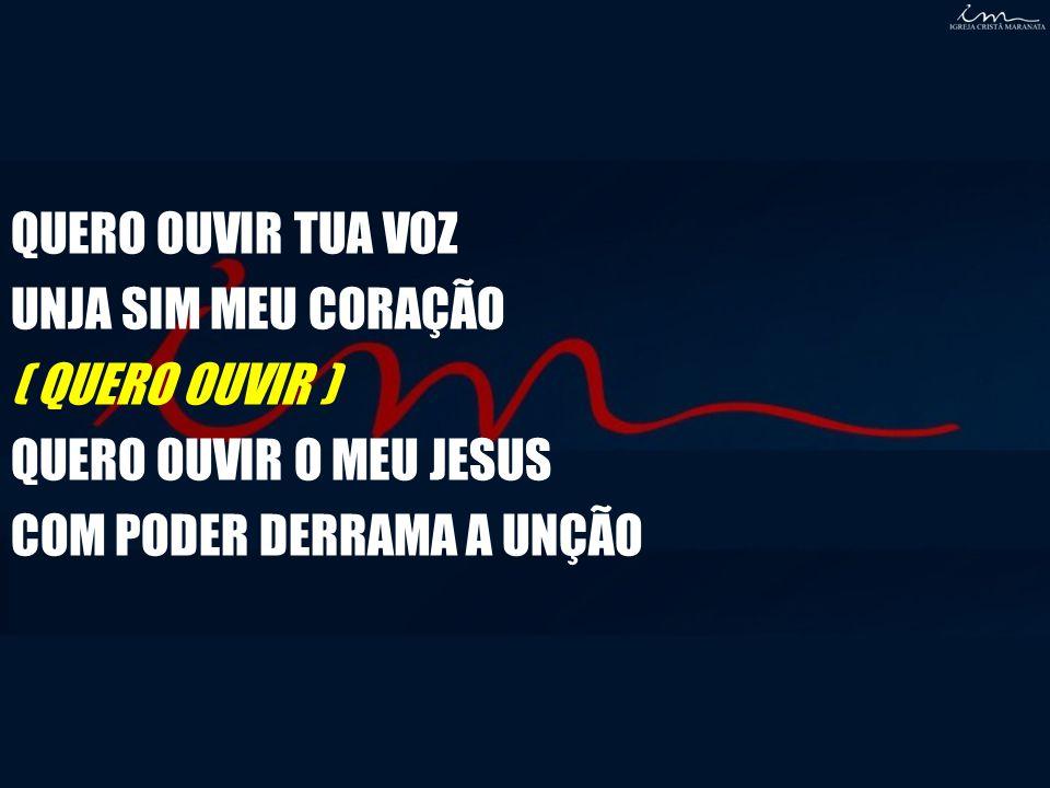 QUERO OUVIR TUA VOZ UNJA SIM MEU CORAÇÃO ( QUERO OUVIR ) QUERO OUVIR O MEU JESUS COM PODER DERRAMA A UNÇÃO