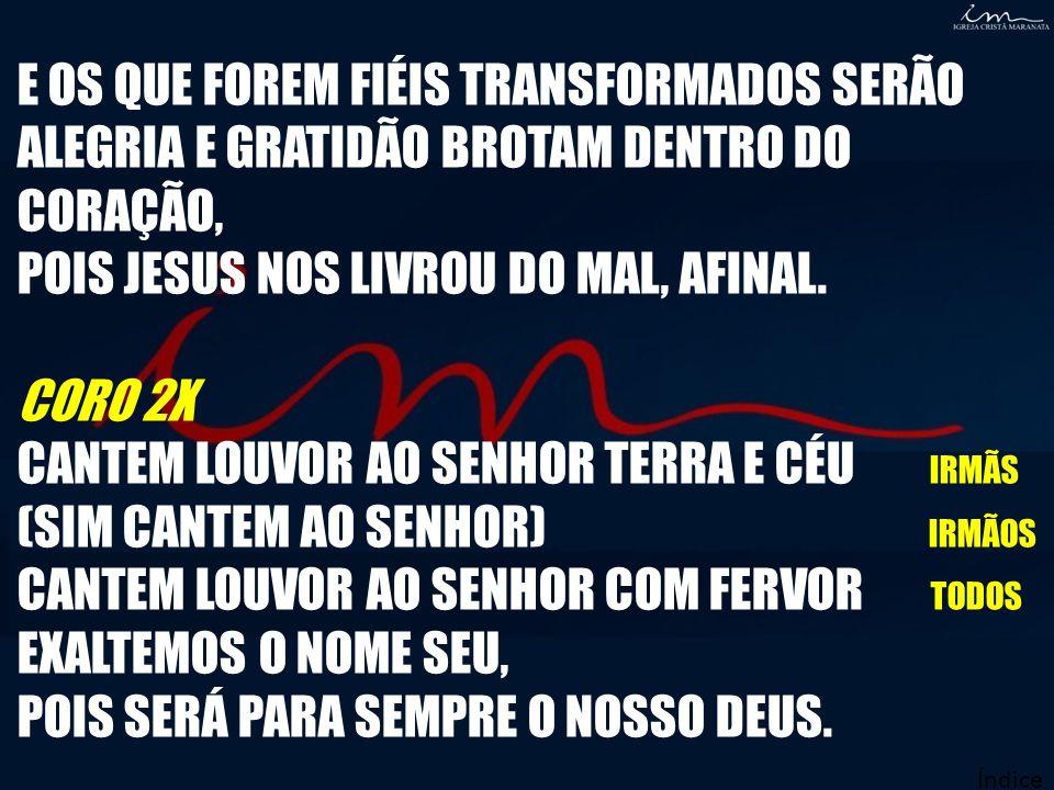 E OS QUE FOREM FIÉIS TRANSFORMADOS SERÃO ALEGRIA E GRATIDÃO BROTAM DENTRO DO CORAÇÃO, POIS JESUS NOS LIVROU DO MAL, AFINAL. CORO 2X CANTEM LOUVOR AO S