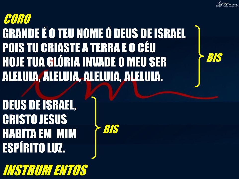 CORO GRANDE É O TEU NOME Ó DEUS DE ISRAEL POIS TU CRIASTE A TERRA E O CÉU HOJE TUA GLÓRIA INVADE O MEU SER ALELUIA, ALELUIA, ALELUIA, ALELUIA. DEUS DE