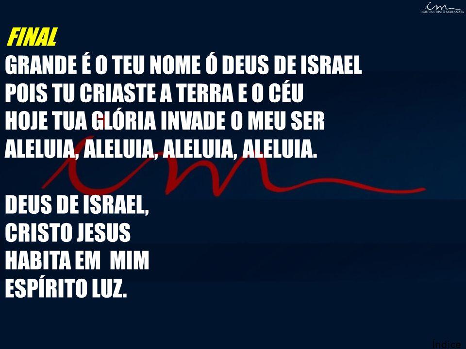 FINAL GRANDE É O TEU NOME Ó DEUS DE ISRAEL POIS TU CRIASTE A TERRA E O CÉU HOJE TUA GLÓRIA INVADE O MEU SER ALELUIA, ALELUIA, ALELUIA, ALELUIA. DEUS D