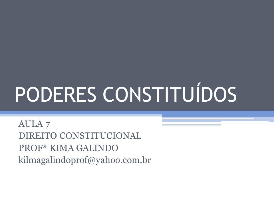 PODERES CONSTITUÍDOS AULA 7 DIREITO CONSTITUCIONAL PROFª KIMA GALINDO kilmagalindoprof@yahoo.com.br