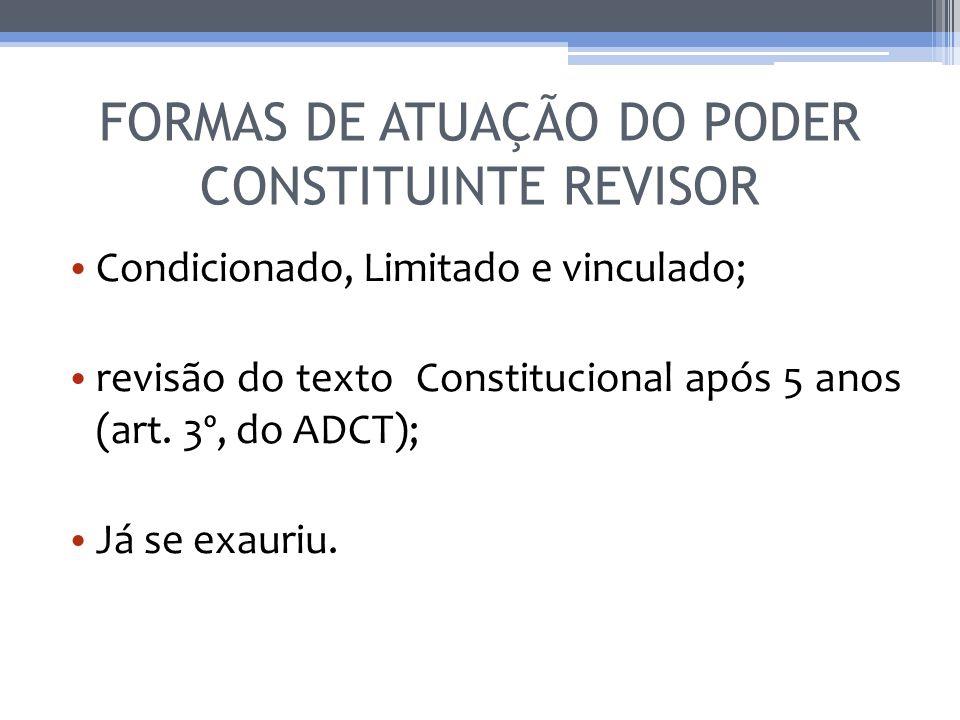 FORMAS DE ATUAÇÃO DO PODER CONSTITUINTE REVISOR Condicionado, Limitado e vinculado; revisão do texto Constitucional após 5 anos (art. 3º, do ADCT); Já