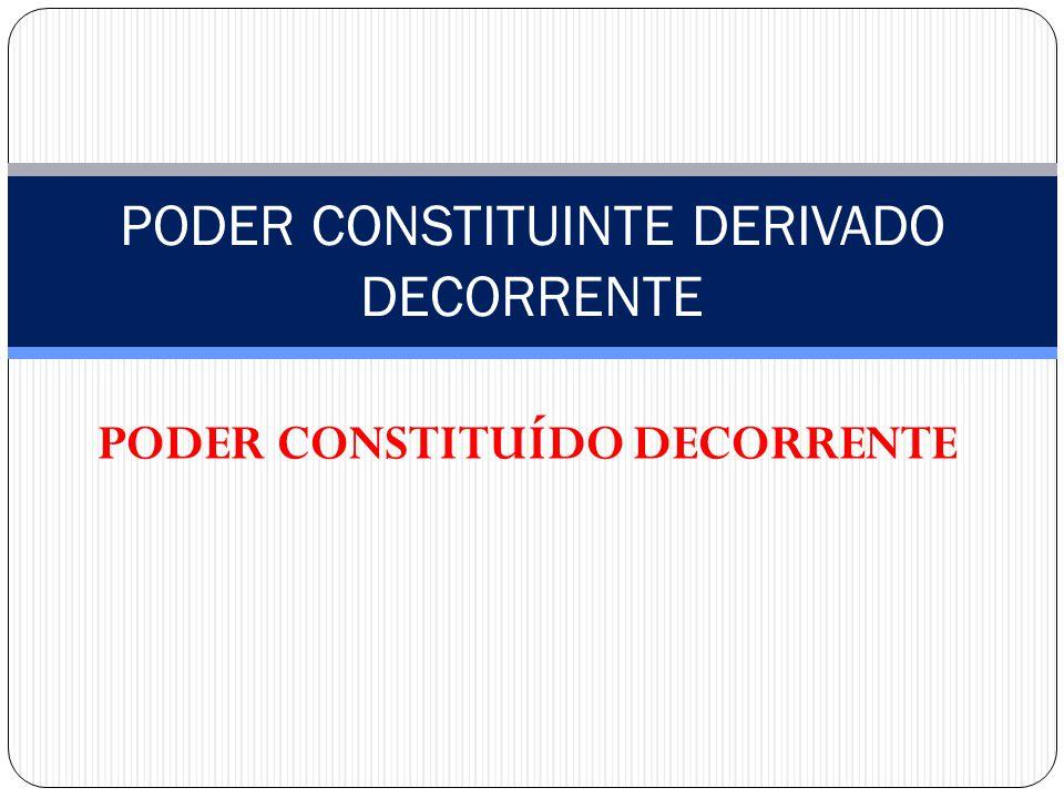PODER CONSTITUÍDO DECORRENTE PODER CONSTITUINTE DERIVADO DECORRENTE