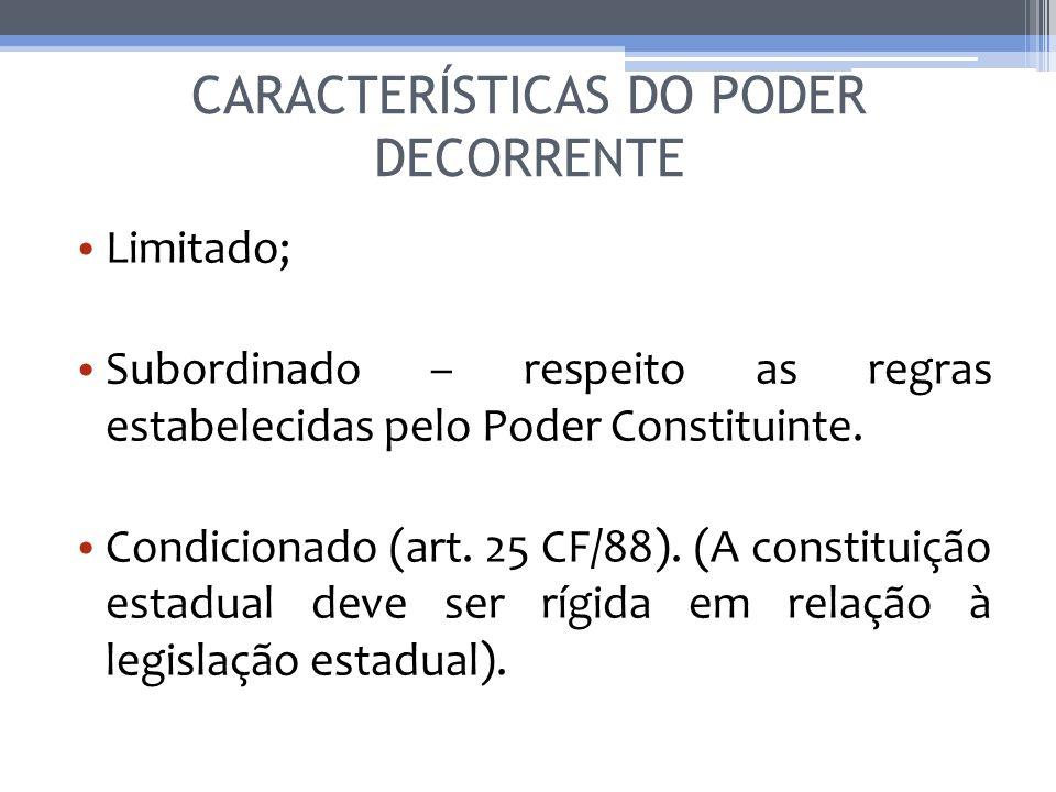 CARACTERÍSTICAS DO PODER DECORRENTE Limitado; Subordinado – respeito as regras estabelecidas pelo Poder Constituinte. Condicionado (art. 25 CF/88). (A