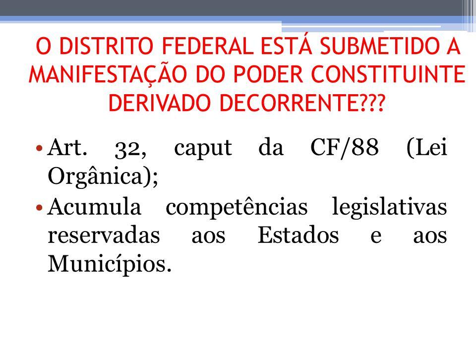 O DISTRITO FEDERAL ESTÁ SUBMETIDO A MANIFESTAÇÃO DO PODER CONSTITUINTE DERIVADO DECORRENTE??? Art. 32, caput da CF/88 (Lei Orgânica); Acumula competên