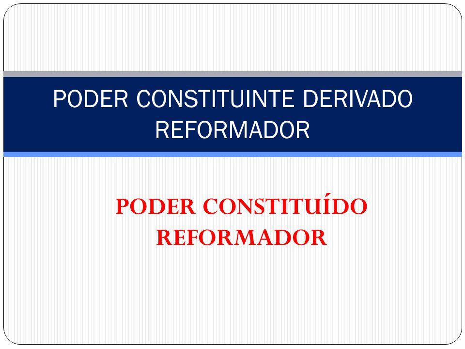 PODER CONSTITUÍDO REFORMADOR PODER CONSTITUINTE DERIVADO REFORMADOR