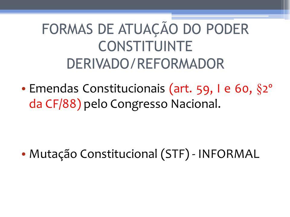 FORMAS DE ATUAÇÃO DO PODER CONSTITUINTE DERIVADO/REFORMADOR Emendas Constitucionais (art. 59, I e 60, §2º da CF/88) pelo Congresso Nacional. Mutação C