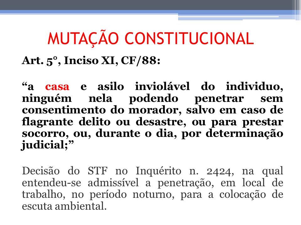 MUTAÇÃO CONSTITUCIONAL Art. 5°, Inciso XI, CF/88: a casa e asilo inviolável do individuo, ninguém nela podendo penetrar sem consentimento do morador,