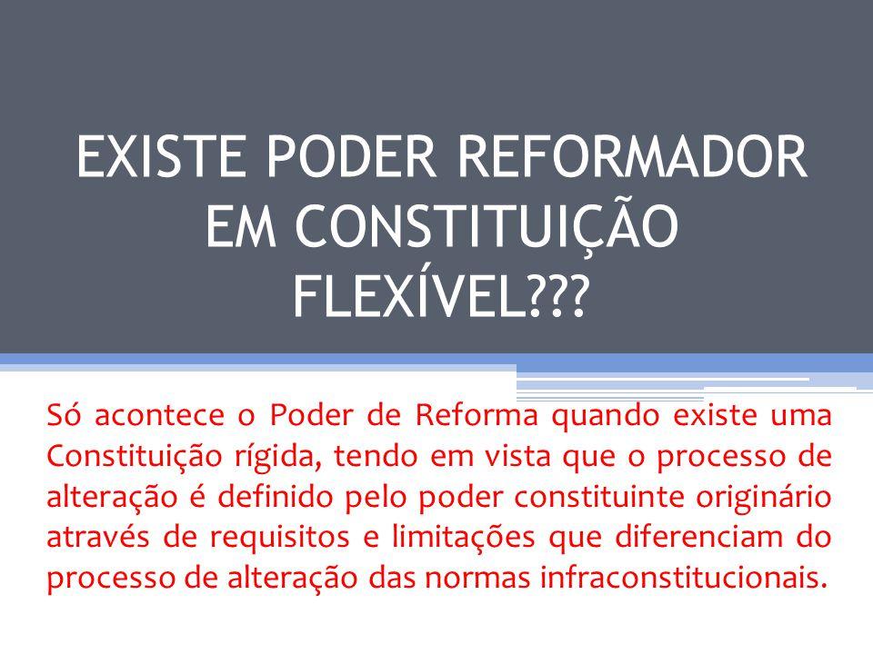 EXISTE PODER REFORMADOR EM CONSTITUIÇÃO FLEXÍVEL??? Só acontece o Poder de Reforma quando existe uma Constituição rígida, tendo em vista que o process