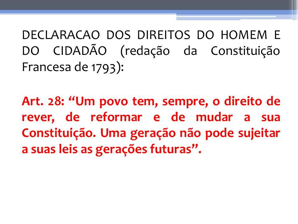 DECLARACAO DOS DIREITOS DO HOMEM E DO CIDADÃO (redação da Constituição Francesa de 1793): Art. 28: Um povo tem, sempre, o direito de rever, de reforma