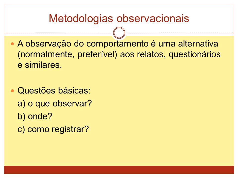 Metodologias observacionais A observação do comportamento é uma alternativa (normalmente, preferível) aos relatos, questionários e similares. Questões