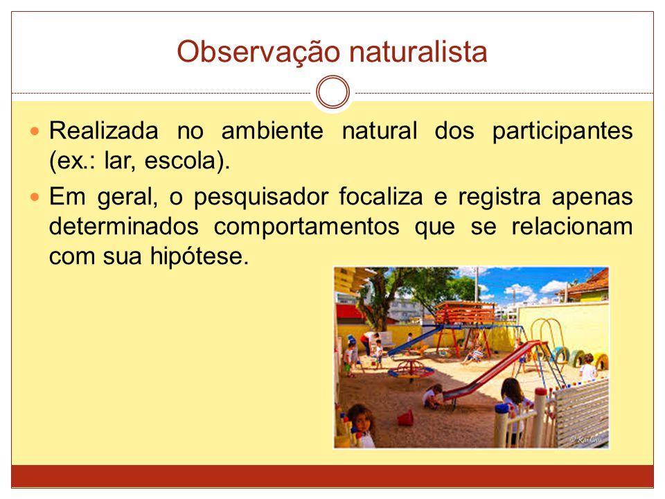 Observação naturalista Realizada no ambiente natural dos participantes (ex.: lar, escola). Em geral, o pesquisador focaliza e registra apenas determin