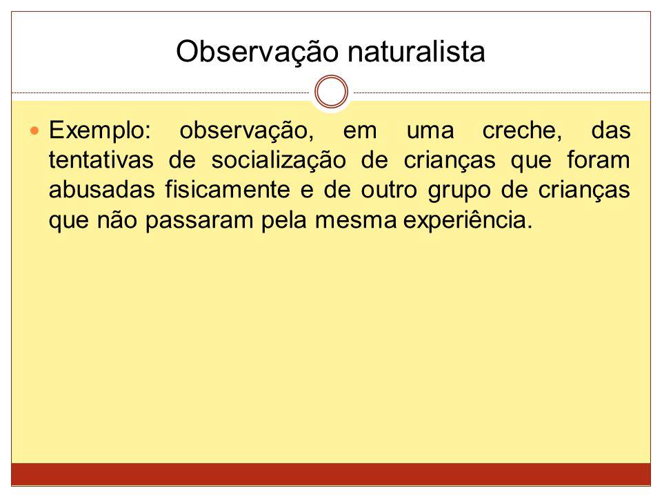 Observação naturalista Exemplo: observação, em uma creche, das tentativas de socialização de crianças que foram abusadas fisicamente e de outro grupo
