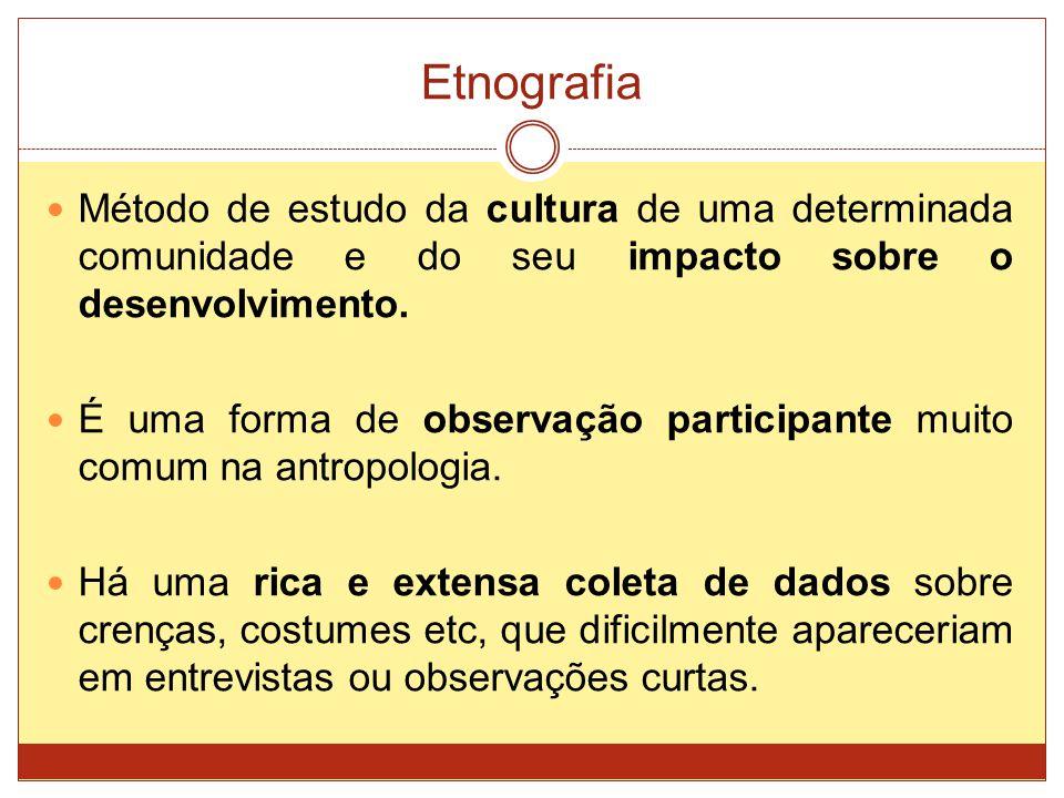Etnografia Método de estudo da cultura de uma determinada comunidade e do seu impacto sobre o desenvolvimento. É uma forma de observação participante