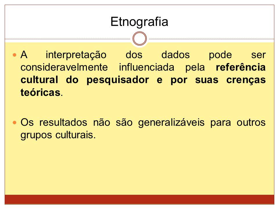 Etnografia A interpretação dos dados pode ser consideravelmente influenciada pela referência cultural do pesquisador e por suas crenças teóricas.