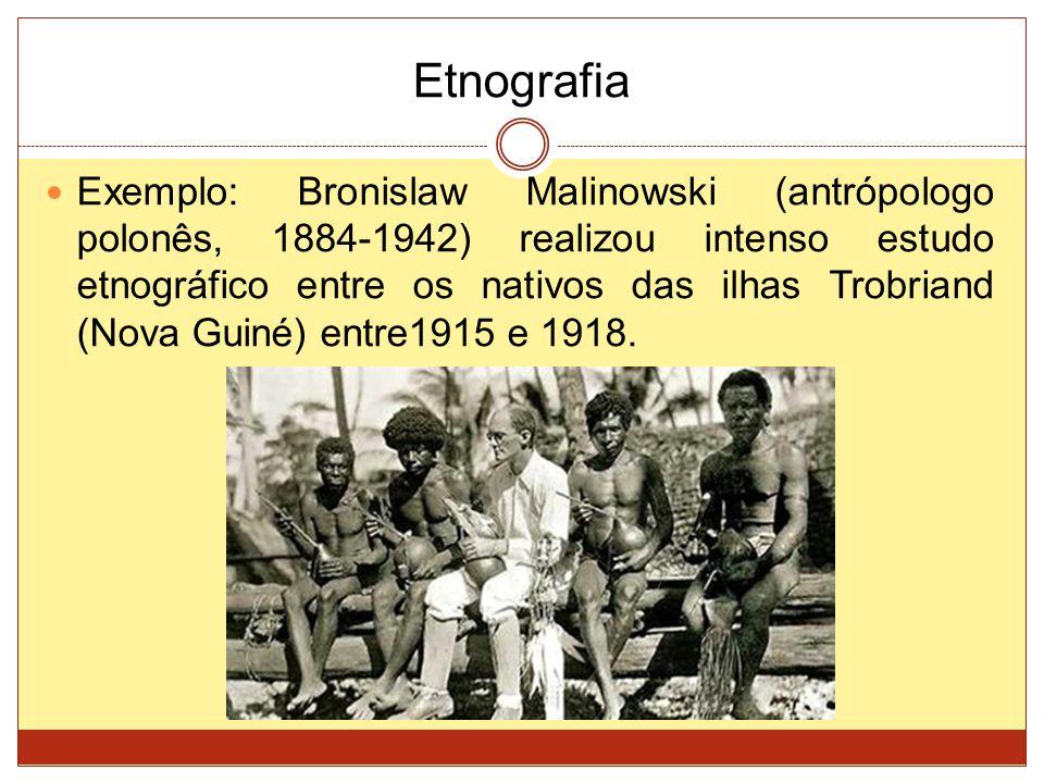 Etnografia Exemplo: Bronislaw Malinowski (antrópologo polonês, 1884-1942) realizou intenso estudo etnográfico entre os nativos das ilhas Trobriand (Nova Guiné) entre1915 e 1918.