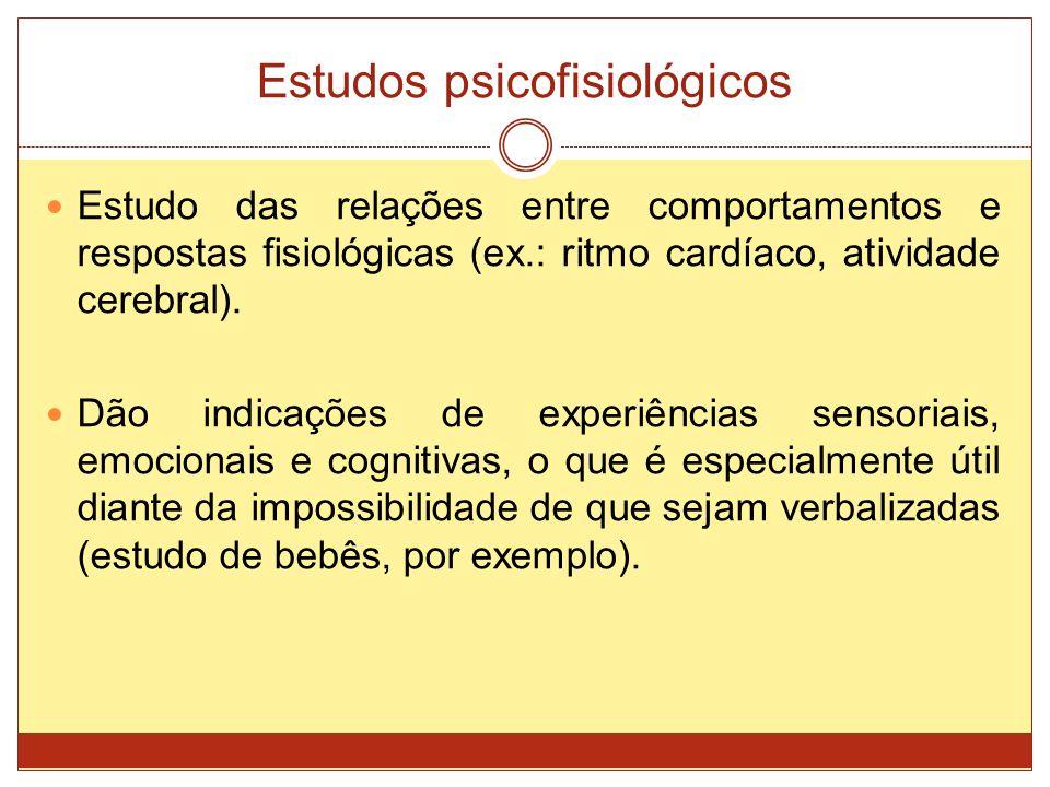 Estudos psicofisiológicos Estudo das relações entre comportamentos e respostas fisiológicas (ex.: ritmo cardíaco, atividade cerebral). Dão indicações
