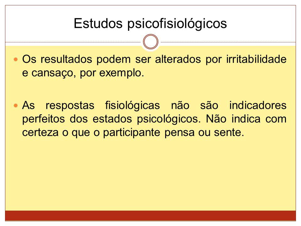 Estudos psicofisiológicos Os resultados podem ser alterados por irritabilidade e cansaço, por exemplo. As respostas fisiológicas não são indicadores p