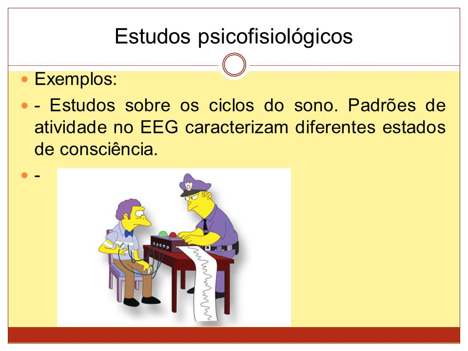 Estudos psicofisiológicos Exemplos: - Estudos sobre os ciclos do sono. Padrões de atividade no EEG caracterizam diferentes estados de consciência. -
