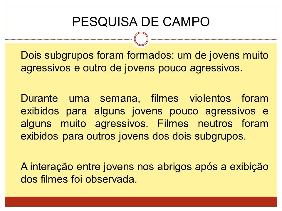 PESQUISA DE CAMPO Dois subgrupos foram formados: um de jovens muito agressivos e outro de jovens pouco agressivos. Durante uma semana, filmes violento