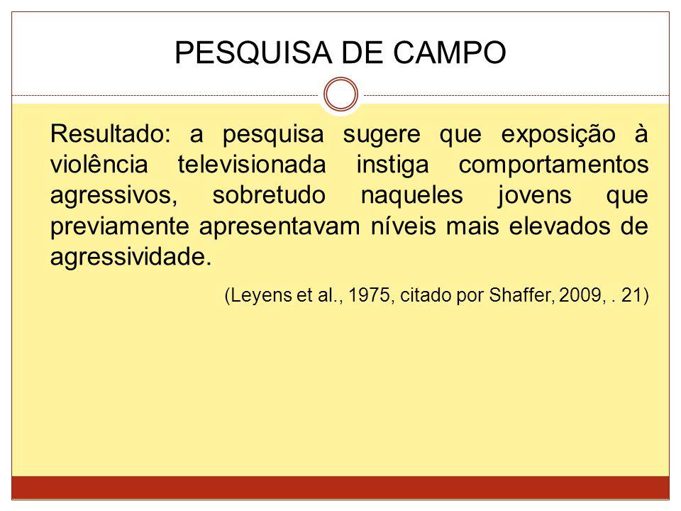 PESQUISA DE CAMPO Resultado: a pesquisa sugere que exposição à violência televisionada instiga comportamentos agressivos, sobretudo naqueles jovens que previamente apresentavam níveis mais elevados de agressividade.