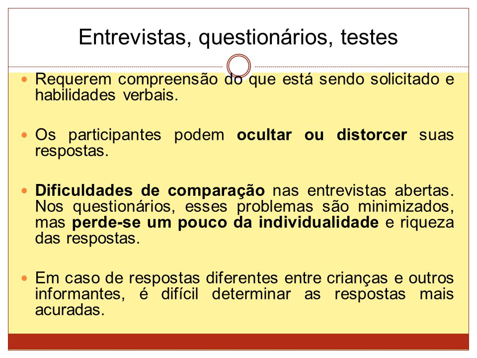 Entrevistas, questionários, testes Requerem compreensão do que está sendo solicitado e habilidades verbais. Os participantes podem ocultar ou distorce