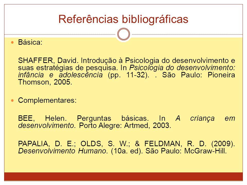 Referências bibliográficas Básica: SHAFFER, David. Introdução à Psicologia do desenvolvimento e suas estratégias de pesquisa. In Psicologia do desenvo