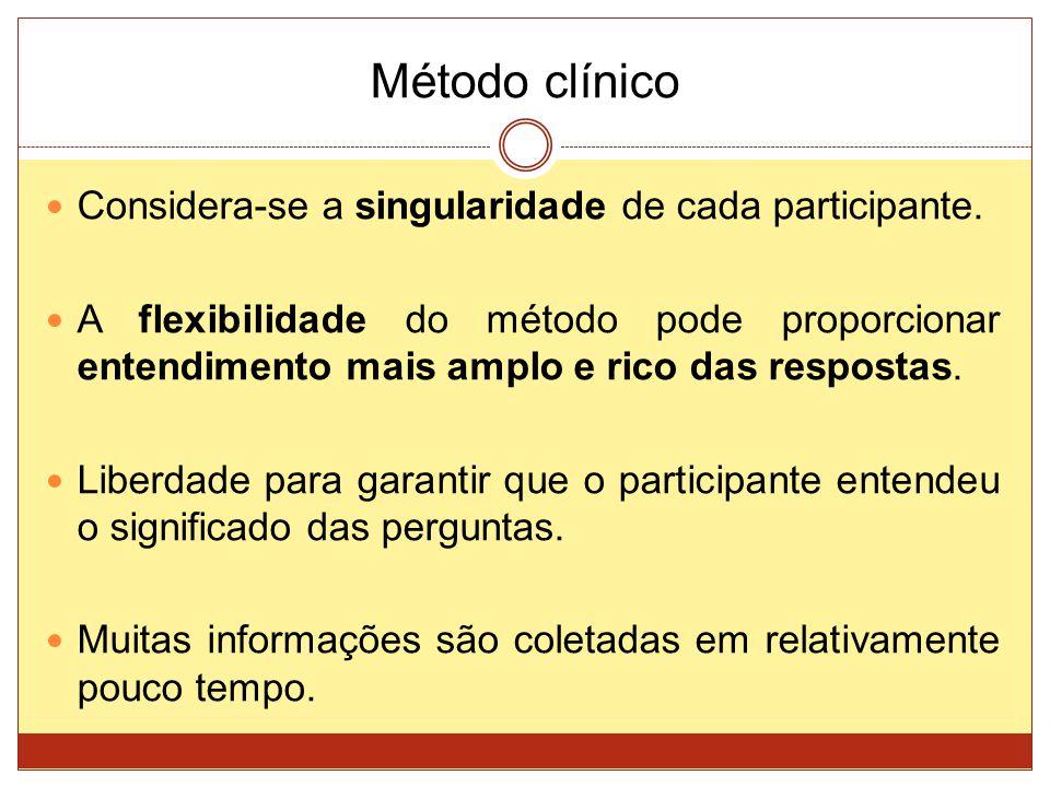 Método clínico Considera-se a singularidade de cada participante. A flexibilidade do método pode proporcionar entendimento mais amplo e rico das respo