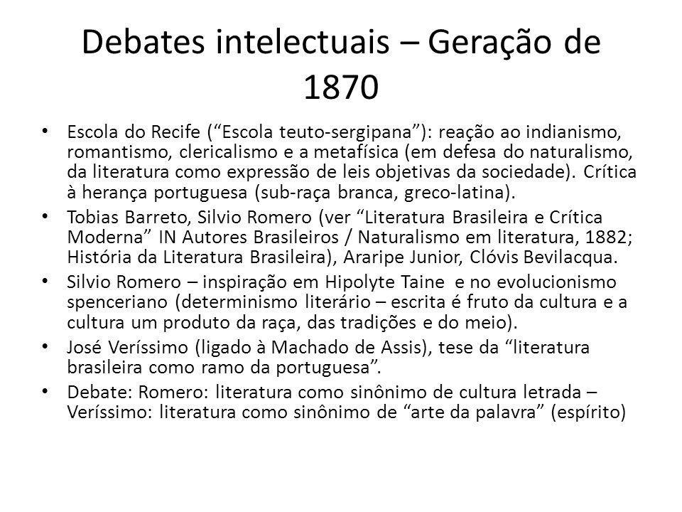 Debates intelectuais – Geração de 1870 Escola do Recife (Escola teuto-sergipana): reação ao indianismo, romantismo, clericalismo e a metafísica (em defesa do naturalismo, da literatura como expressão de leis objetivas da sociedade).
