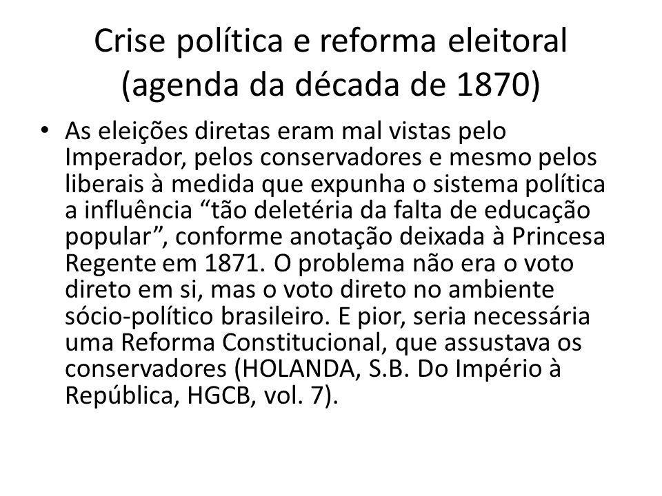 Crise política e reforma eleitoral (agenda da década de 1870) As eleições diretas eram mal vistas pelo Imperador, pelos conservadores e mesmo pelos li