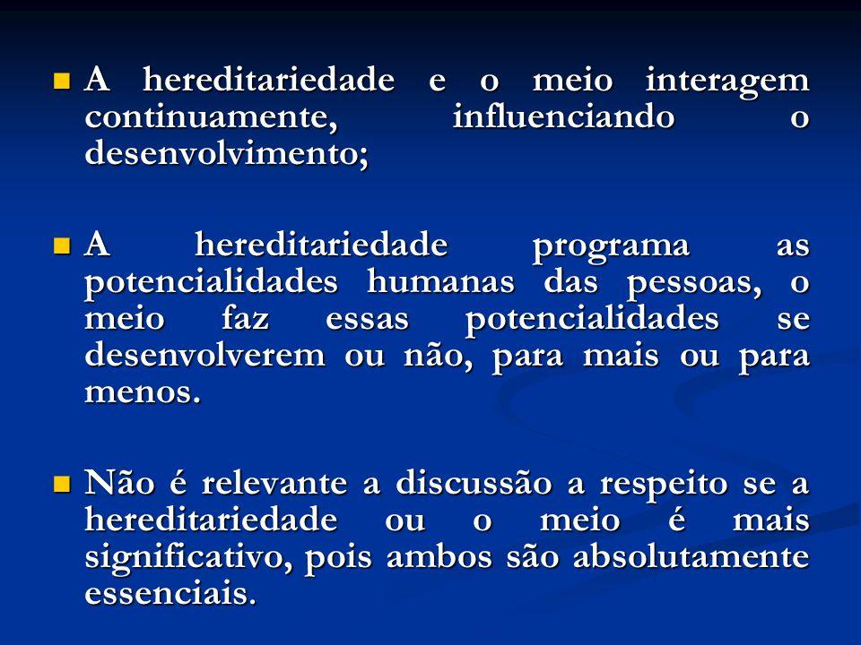 A hereditariedade e o meio interagem continuamente, influenciando o desenvolvimento; A hereditariedade e o meio interagem continuamente, influenciando