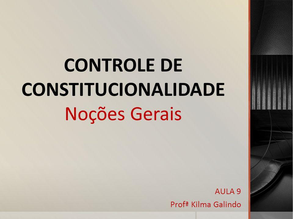 CONTROLE DE CONSTITUCIONALIDADE Noções Gerais AULA 9 Profª Kilma Galindo