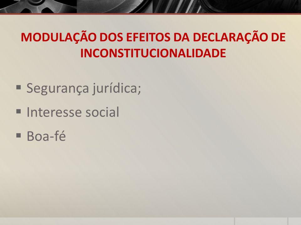 MODULAÇÃO DOS EFEITOS DA DECLARAÇÃO DE INCONSTITUCIONALIDADE Segurança jurídica; Interesse social Boa-fé