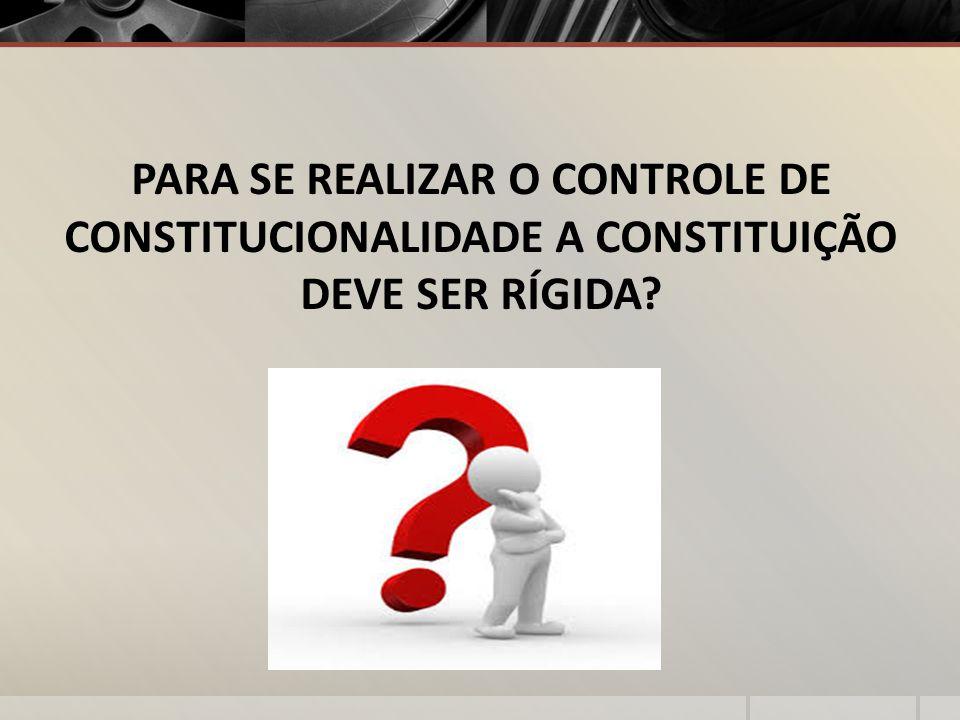 PARA SE REALIZAR O CONTROLE DE CONSTITUCIONALIDADE A CONSTITUIÇÃO DEVE SER RÍGIDA?