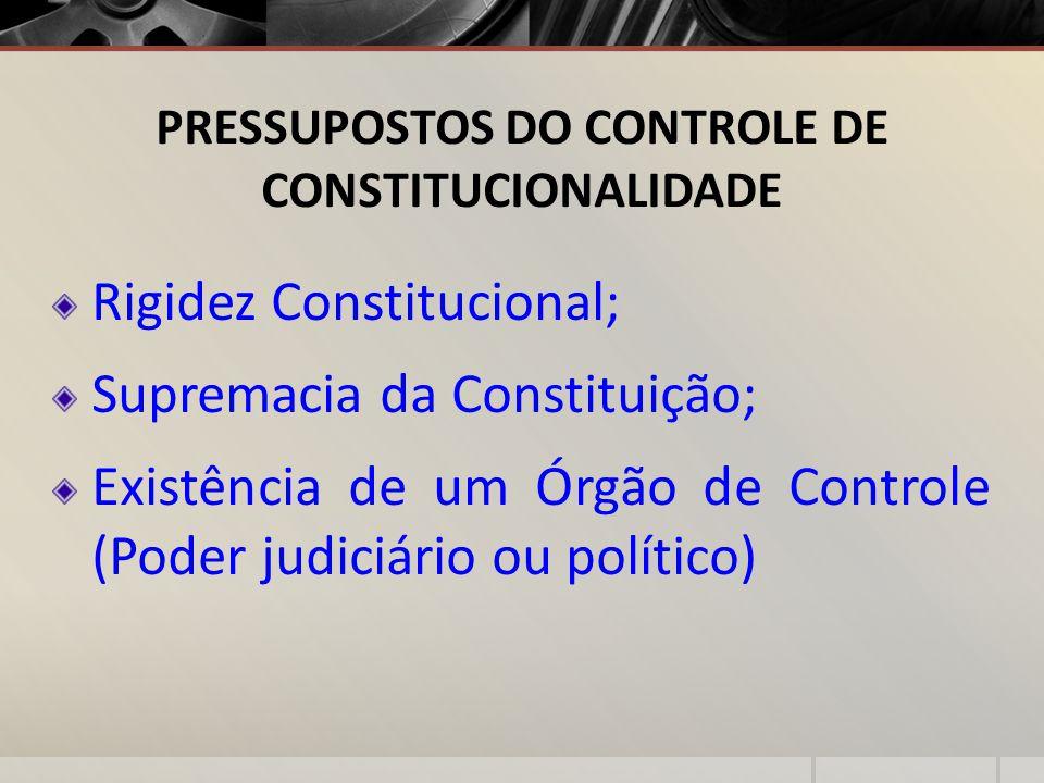 PRESSUPOSTOS DO CONTROLE DE CONSTITUCIONALIDADE Rigidez Constitucional; Supremacia da Constituição; Existência de um Órgão de Controle (Poder judiciár