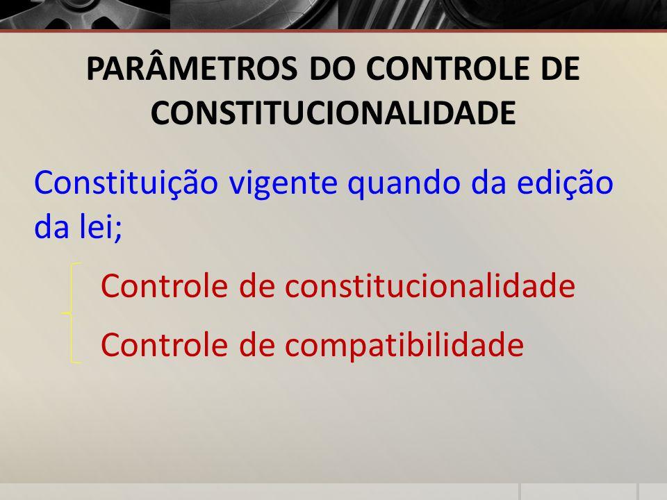 PARÂMETROS DO CONTROLE DE CONSTITUCIONALIDADE Constituição vigente quando da edição da lei; Controle de constitucionalidade Controle de compatibilidad