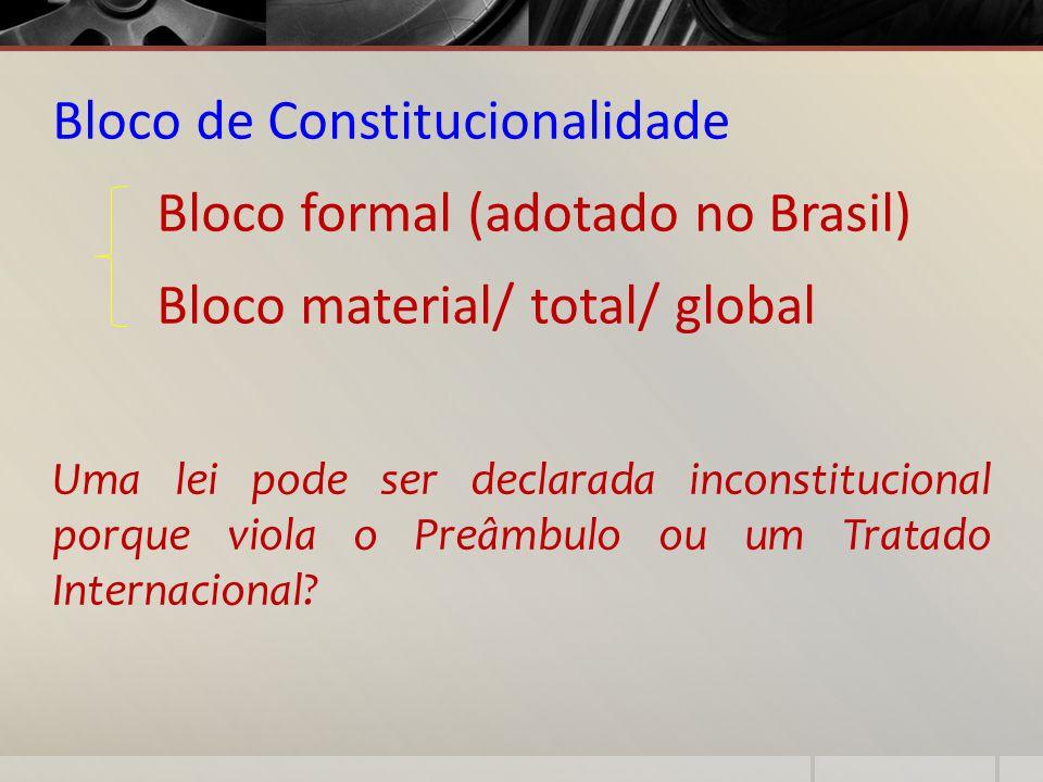 Bloco de Constitucionalidade Bloco formal (adotado no Brasil) Bloco material/ total/ global Uma lei pode ser declarada inconstitucional porque viola o